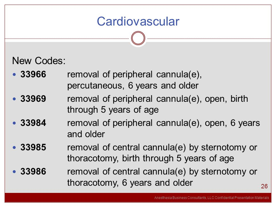 Anesthesia Business Consultants, LLC Confidential Presentation Materials Cardiovascular 26 New Codes: 33966 removal of peripheral cannula(e), percutaneous, 6 years and older 33969 removal of peripheral cannula(e), open, birth through 5 years of age 33984 removal of peripheral cannula(e), open, 6 years and older 33985 removal of central cannula(e) by sternotomy or thoracotomy, birth through 5 years of age 33986 removal of central cannula(e) by sternotomy or thoracotomy, 6 years and older