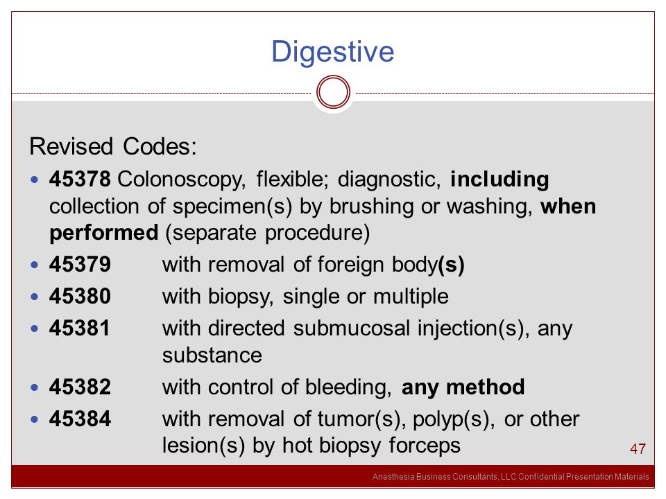Anesthesia Business Consultants, LLC Confidential Presentation Materials Digestive 47 Revised Codes: 45378 Colonoscopy, flexible; diagnostic, including collection of specimen(s) by brushing or washing, when performed (separate procedure) 45379 with removal of foreign body(s) 45380 with biopsy, single or multiple 45381 with directed submucosal injection(s), any substance 45382 with control of bleeding, any method 45384 with removal of tumor(s), polyp(s), or other lesion(s) by hot biopsy forceps