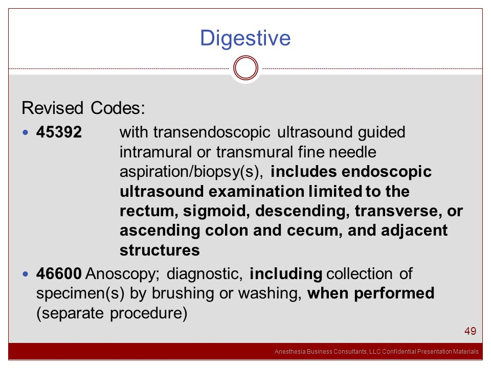 Anesthesia Business Consultants, LLC Confidential Presentation Materials Digestive 49 Revised Codes: 45392 with transendoscopic ultrasound guided intramural or transmural fine needle aspiration/biopsy(s), includes endoscopic ultrasound examination limited to the rectum, sigmoid, descending, transverse, or ascending colon and cecum, and adjacent structures 46600 Anoscopy; diagnostic, including collection of specimen(s) by brushing or washing, when performed (separate procedure)