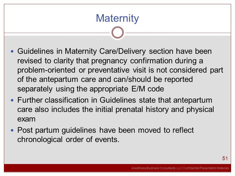 Anesthesia Business Consultants, LLC Confidential Presentation Materials Maternity 51 Guidelines in Maternity Care/Delivery section have been revised to clarity that pregnancy confirmation during a problem-oriented or preventative visit is not considered part of the antepartum care and can/should be reported separately using the appropriate E/M code Further classification in Guidelines state that antepartum care also includes the initial prenatal history and physical exam Post partum guidelines have been moved to reflect chronological order of events.