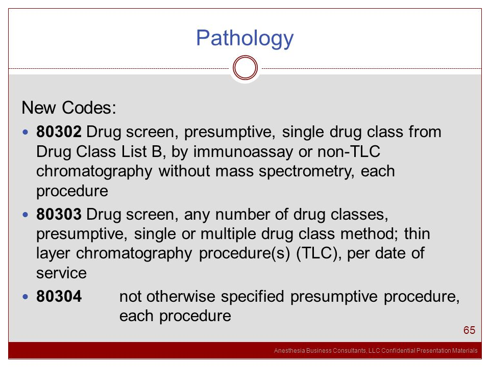 Anesthesia Business Consultants, LLC Confidential Presentation Materials Pathology 65 New Codes: 80302 Drug screen, presumptive, single drug class from Drug Class List B, by immunoassay or non-TLC chromatography without mass spectrometry, each procedure 80303 Drug screen, any number of drug classes, presumptive, single or multiple drug class method; thin layer chromatography procedure(s) (TLC), per date of service 80304 not otherwise specified presumptive procedure, each procedure