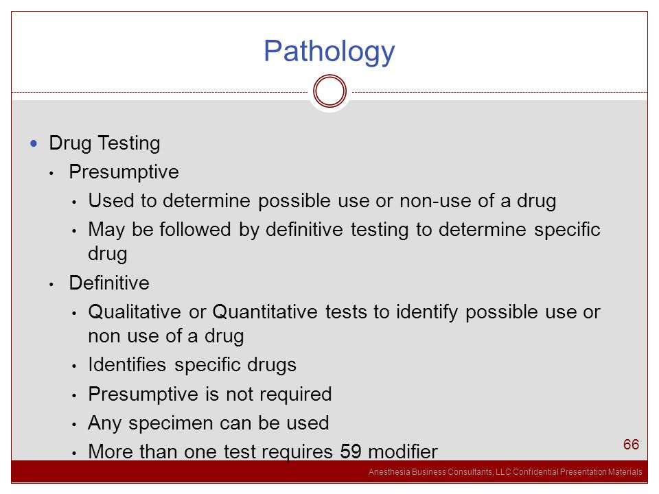 Anesthesia Business Consultants, LLC Confidential Presentation Materials Pathology 66 Drug Testing Presumptive Used to determine possible use or non-use of a drug May be followed by definitive testing to determine specific drug Definitive Qualitative or Quantitative tests to identify possible use or non use of a drug Identifies specific drugs Presumptive is not required Any specimen can be used More than one test requires 59 modifier