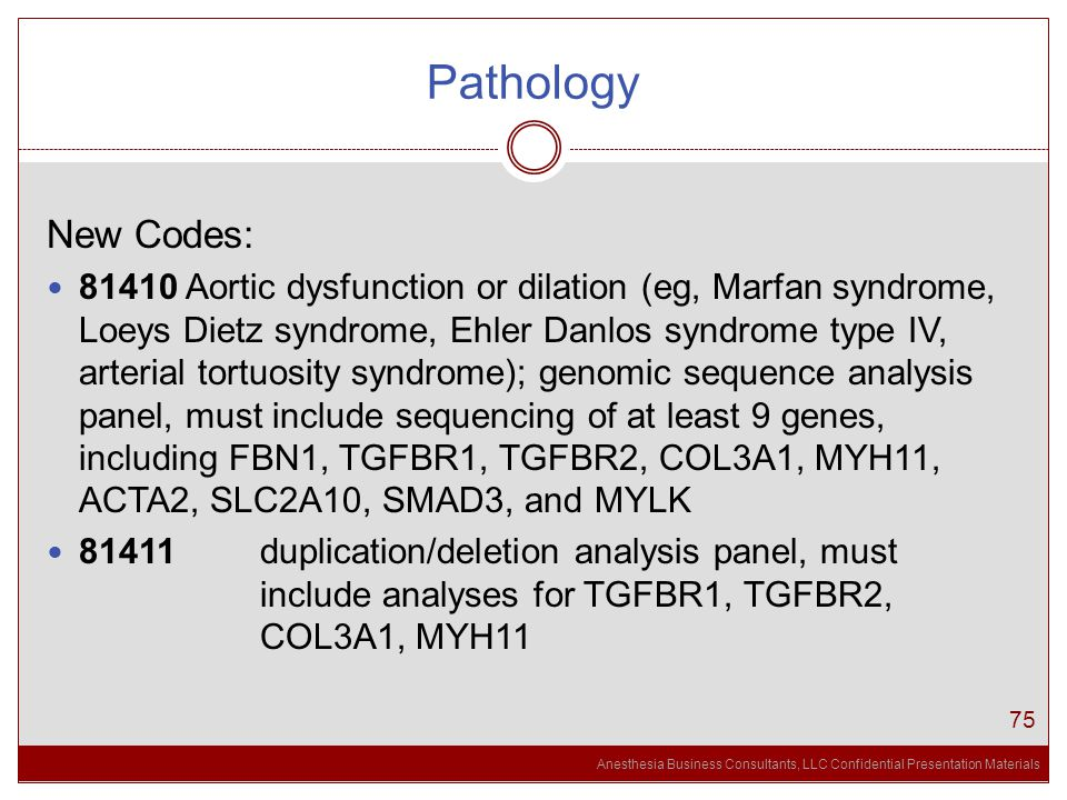Anesthesia Business Consultants, LLC Confidential Presentation Materials Pathology 75 New Codes: 81410 Aortic dysfunction or dilation (eg, Marfan syndrome, Loeys Dietz syndrome, Ehler Danlos syndrome type IV, arterial tortuosity syndrome); genomic sequence analysis panel, must include sequencing of at least 9 genes, including FBN1, TGFBR1, TGFBR2, COL3A1, MYH11, ACTA2, SLC2A10, SMAD3, and MYLK 81411 duplication/deletion analysis panel, must include analyses for TGFBR1, TGFBR2, COL3A1, MYH11