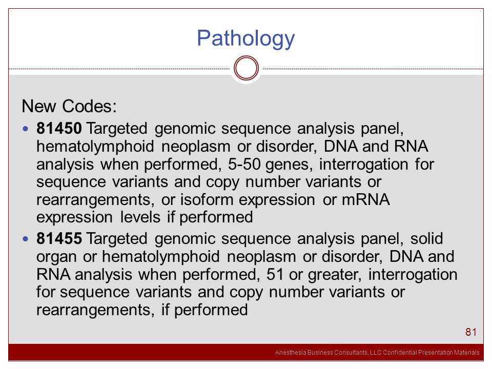 Anesthesia Business Consultants, LLC Confidential Presentation Materials Pathology 81 New Codes: 81450 Targeted genomic sequence analysis panel, hematolymphoid neoplasm or disorder, DNA and RNA analysis when performed, 5-50 genes, interrogation for sequence variants and copy number variants or rearrangements, or isoform expression or mRNA expression levels if performed 81455 Targeted genomic sequence analysis panel, solid organ or hematolymphoid neoplasm or disorder, DNA and RNA analysis when performed, 51 or greater, interrogation for sequence variants and copy number variants or rearrangements, if performed