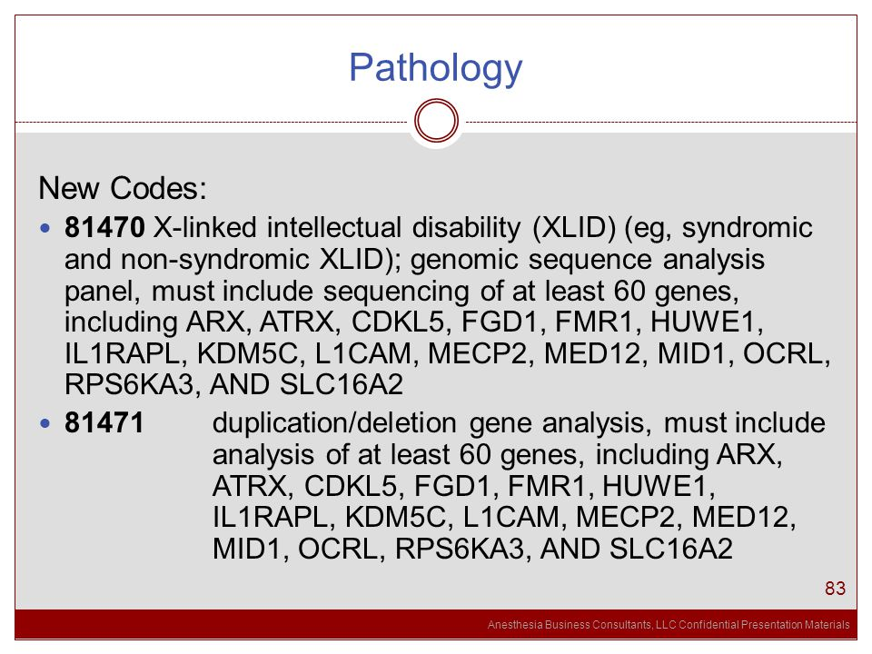 Anesthesia Business Consultants, LLC Confidential Presentation Materials Pathology 83 New Codes: 81470 X-linked intellectual disability (XLID) (eg, syndromic and non-syndromic XLID); genomic sequence analysis panel, must include sequencing of at least 60 genes, including ARX, ATRX, CDKL5, FGD1, FMR1, HUWE1, IL1RAPL, KDM5C, L1CAM, MECP2, MED12, MID1, OCRL, RPS6KA3, AND SLC16A2 81471 duplication/deletion gene analysis, must include analysis of at least 60 genes, including ARX, ATRX, CDKL5, FGD1, FMR1, HUWE1, IL1RAPL, KDM5C, L1CAM, MECP2, MED12, MID1, OCRL, RPS6KA3, AND SLC16A2