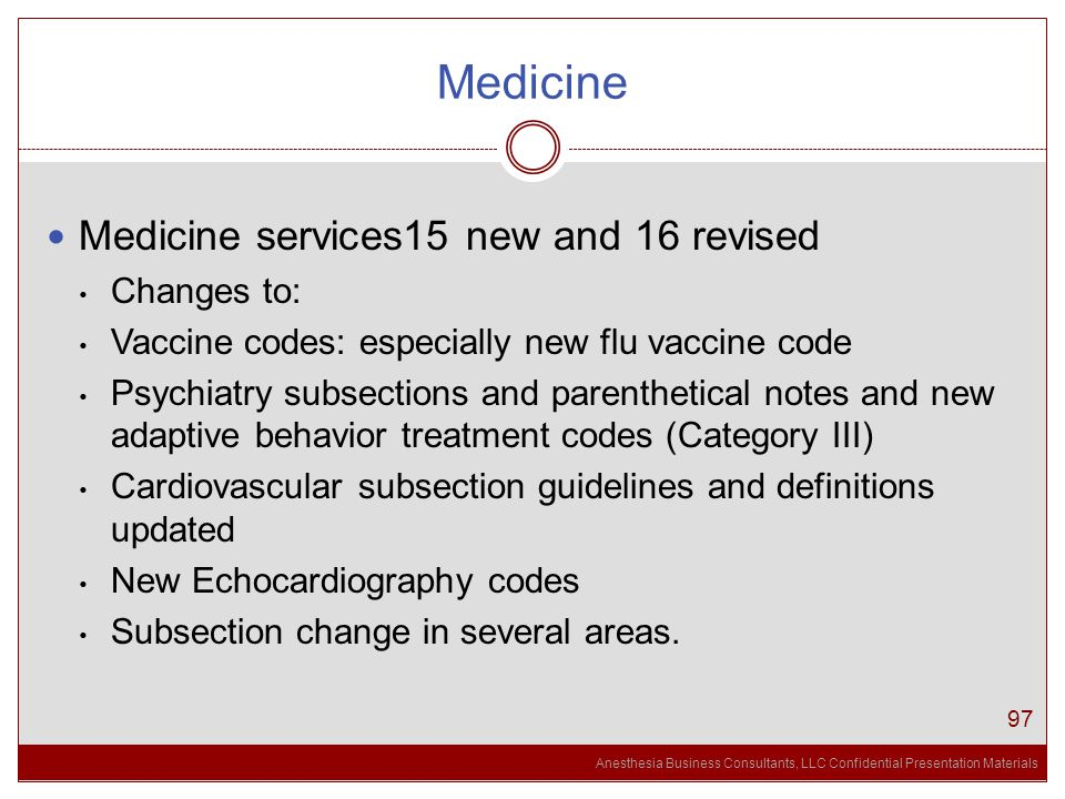 Anesthesia Business Consultants, LLC Confidential Presentation Materials Medicine 97 Medicine services15 new and 16 revised Changes to: Vaccine codes: especially new flu vaccine code Psychiatry subsections and parenthetical notes and new adaptive behavior treatment codes (Category III) Cardiovascular subsection guidelines and definitions updated New Echocardiography codes Subsection change in several areas.