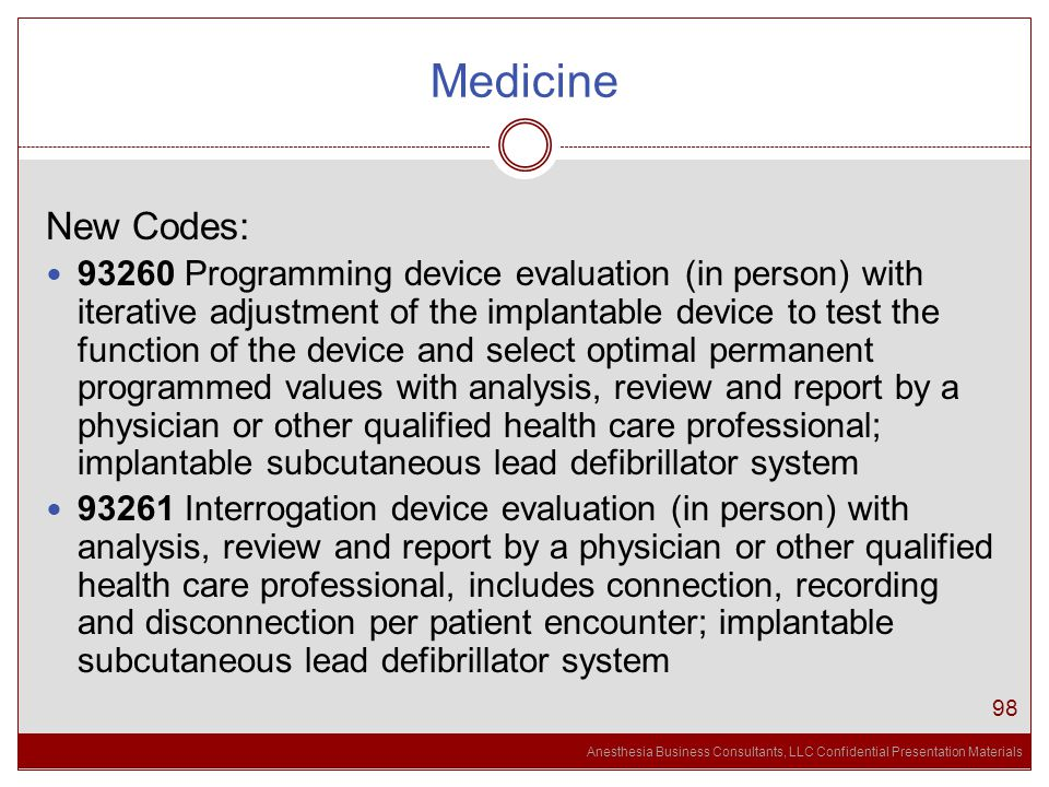 Anesthesia Business Consultants, LLC Confidential Presentation Materials Medicine 98 New Codes: 93260 Programming device evaluation (in person) with iterative adjustment of the implantable device to test the function of the device and select optimal permanent programmed values with analysis, review and report by a physician or other qualified health care professional; implantable subcutaneous lead defibrillator system 93261 Interrogation device evaluation (in person) with analysis, review and report by a physician or other qualified health care professional, includes connection, recording and disconnection per patient encounter; implantable subcutaneous lead defibrillator system