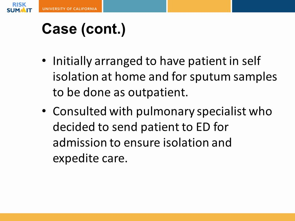Case (cont.) Initially arranged to have patient in self isolation at home and for sputum samples to be done as outpatient. Consulted with pulmonary sp