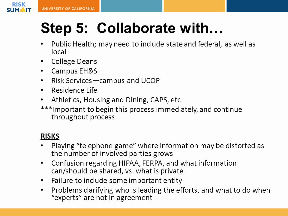 Step 5: Collaborate with… Public Health; may need to include state and federal, as well as local College Deans Campus EH&S Risk Services—campus and UC