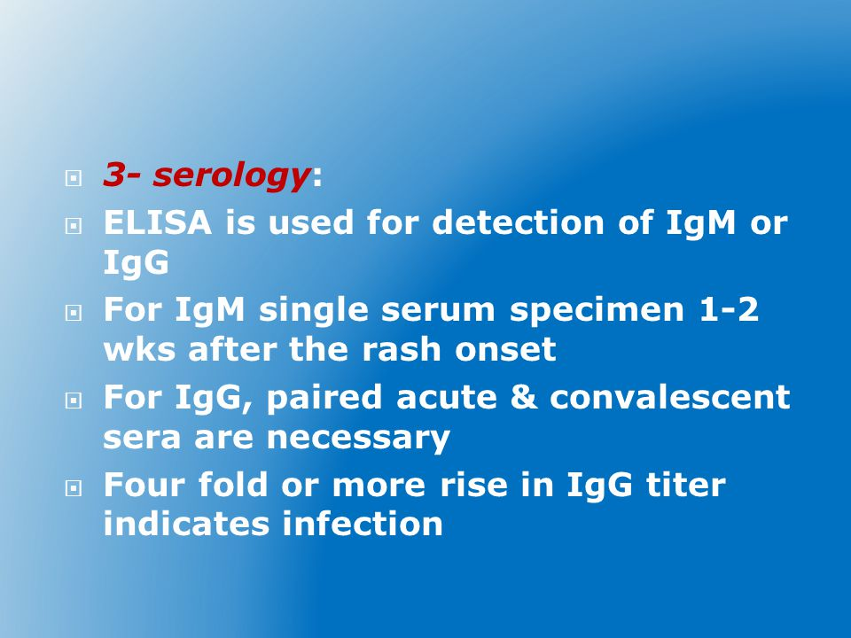  3- serology:  ELISA is used for detection of IgM or IgG  For IgM single serum specimen 1-2 wks after the rash onset  For IgG, paired acute & convalescent sera are necessary  Four fold or more rise in IgG titer indicates infection