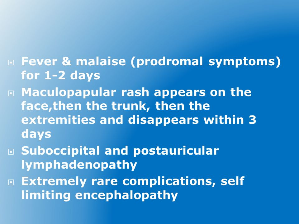  Fever & malaise (prodromal symptoms) for 1-2 days  Maculopapular rash appears on the face,then the trunk, then the extremities and disappears within 3 days  Suboccipital and postauricular lymphadenopathy  Extremely rare complications, self limiting encephalopathy