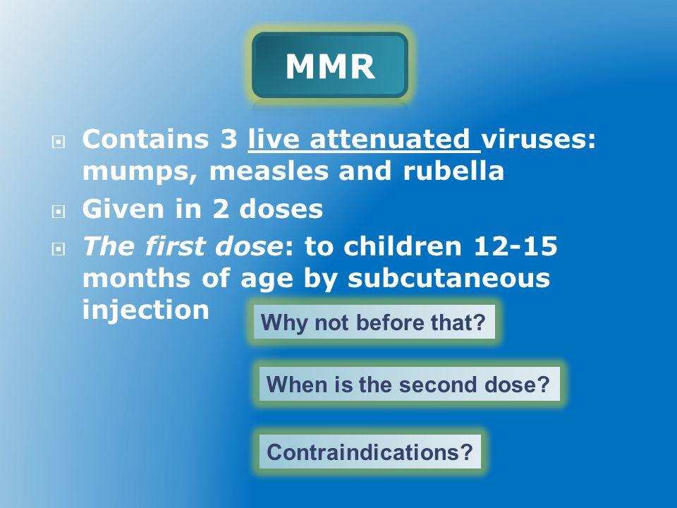  Contains 3 live attenuated viruses: mumps, measles and rubella  Given in 2 doses  The first dose: to children 12-15 months of age by subcutaneous injection Why not before that.