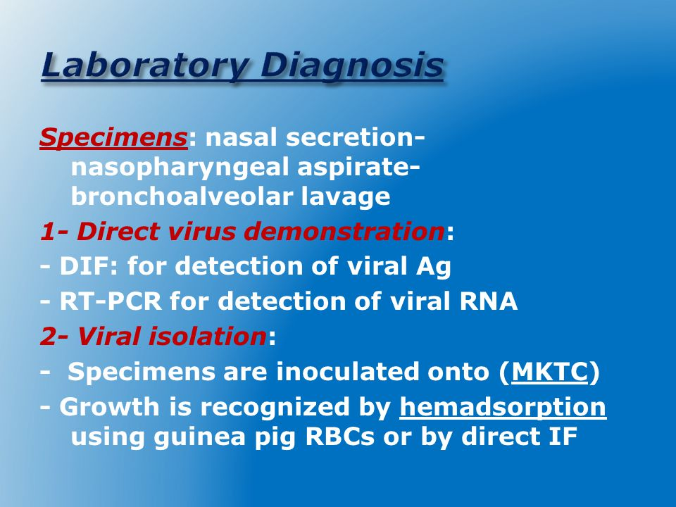 Specimens: nasal secretion- nasopharyngeal aspirate- bronchoalveolar lavage 1- Direct virus demonstration: - DIF: for detection of viral Ag - RT-PCR for detection of viral RNA 2- Viral isolation: - Specimens are inoculated onto (MKTC) - Growth is recognized by hemadsorption using guinea pig RBCs or by direct IF