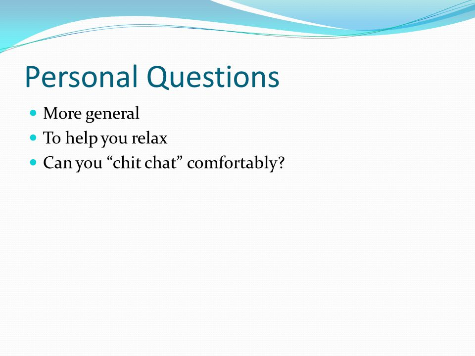 Personal Questions More general To help you relax Can you chit chat comfortably