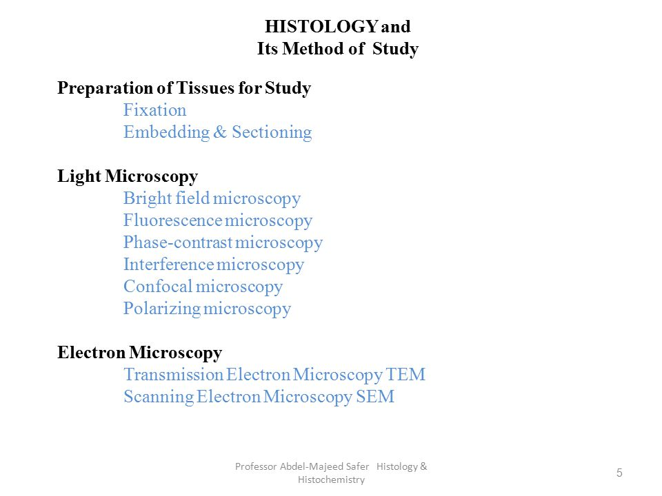 5 HISTOLOGY and Its Method of Study Preparation of Tissues for Study Fixation Embedding & Sectioning Light Microscopy Bright field microscopy Fluoresc