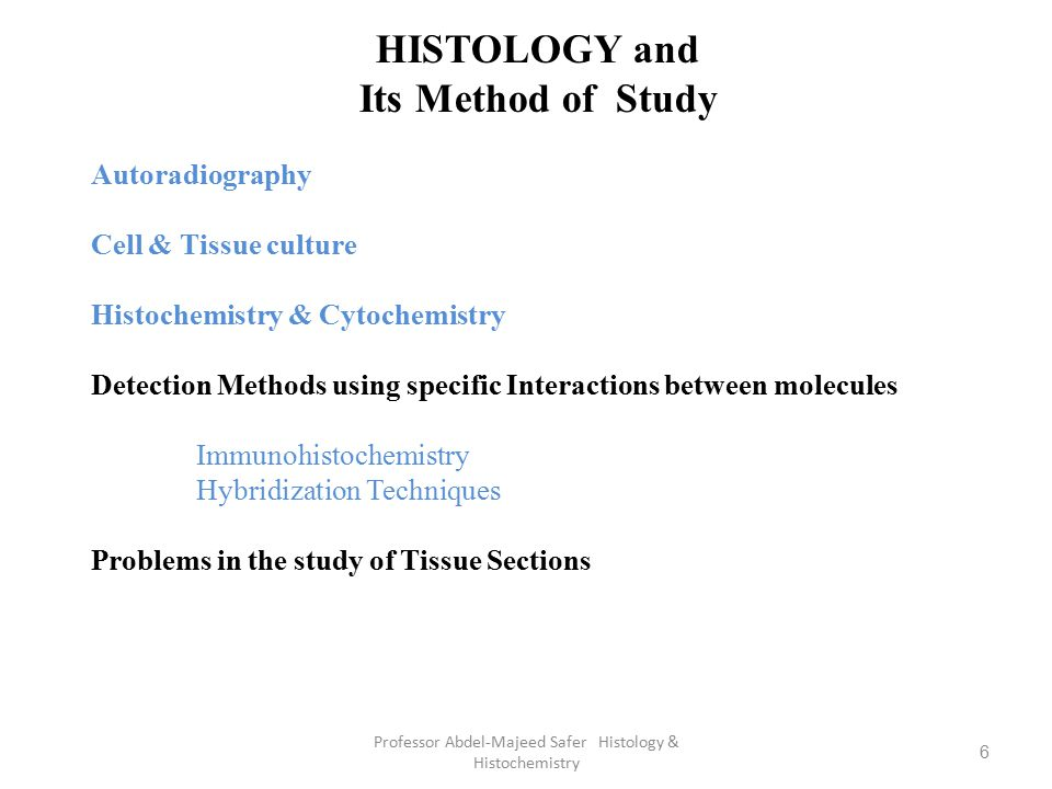 7 Professor Abdel-Majeed Safer Histology & Histochemistry HISTOLOGY and Its Method of Study Histology is the study of the tissue of the body and how these tissues are arranged to constitute organs.