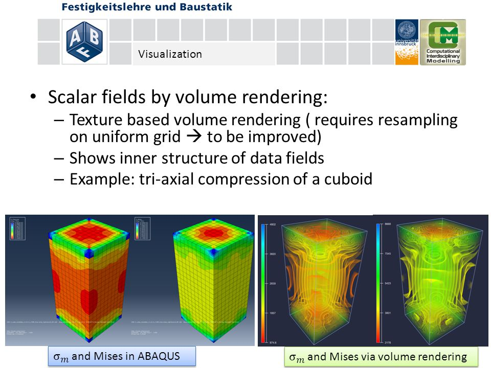 Scalar fields by volume rendering: – Texture based volume rendering ( requires resampling on uniform grid  to be improved) – Shows inner structure of