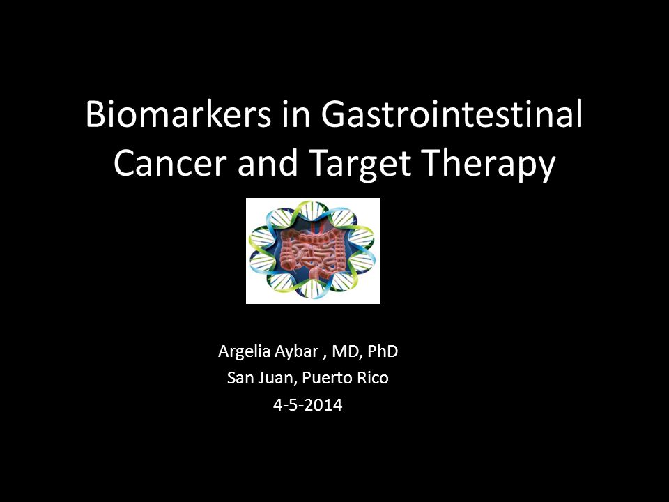 Biomarkers in Gastrointestinal Cancer and Target Therapy Argelia Aybar, MD, PhD San Juan, Puerto Rico 4-5-2014