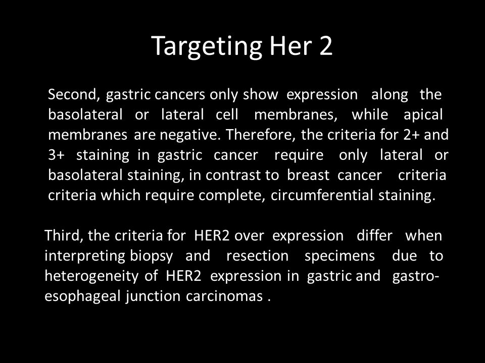 Targeting Her 2 Second, gastric cancers only show expression along the basolateral or lateral cell membranes, while apical membranes are negative.