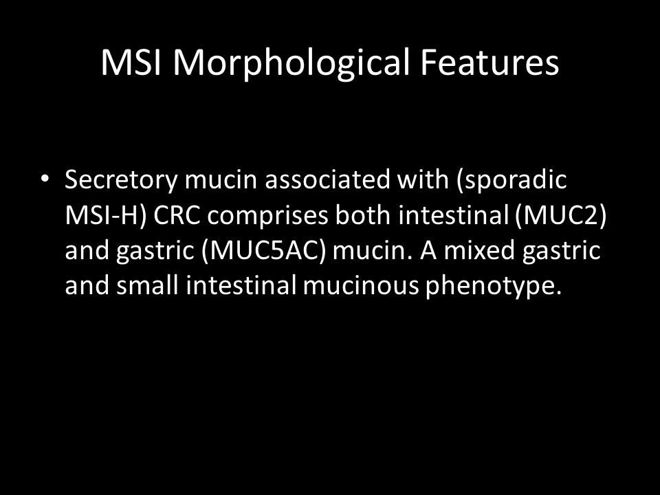 MSI Morphological Features Secretory mucin associated with (sporadic MSI-H) CRC comprises both intestinal (MUC2) and gastric (MUC5AC) mucin.