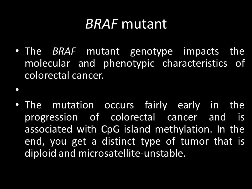 BRAF mutant The BRAF mutant genotype impacts the molecular and phenotypic characteristics of colorectal cancer.