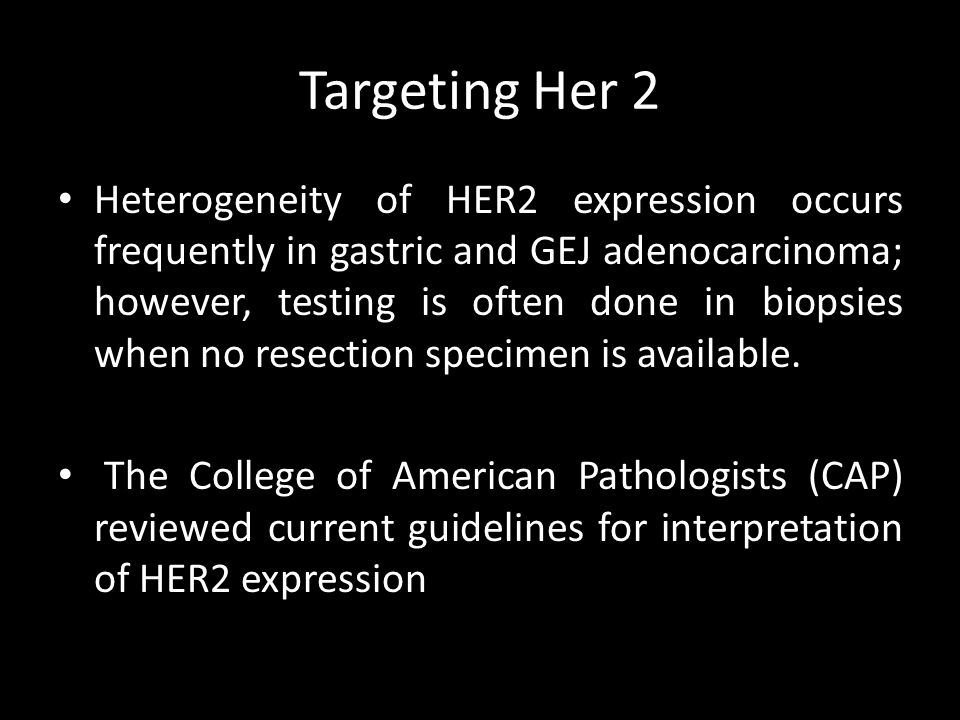 Targeting Her 2 Heterogeneity of HER2 expression occurs frequently in gastric and GEJ adenocarcinoma; however, testing is often done in biopsies when no resection specimen is available.