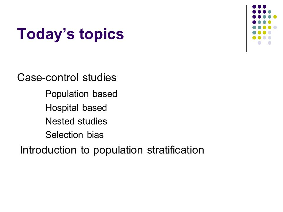 Today's topics Case-control studies Population based Hospital based Nested studies Selection bias Introduction to population stratification