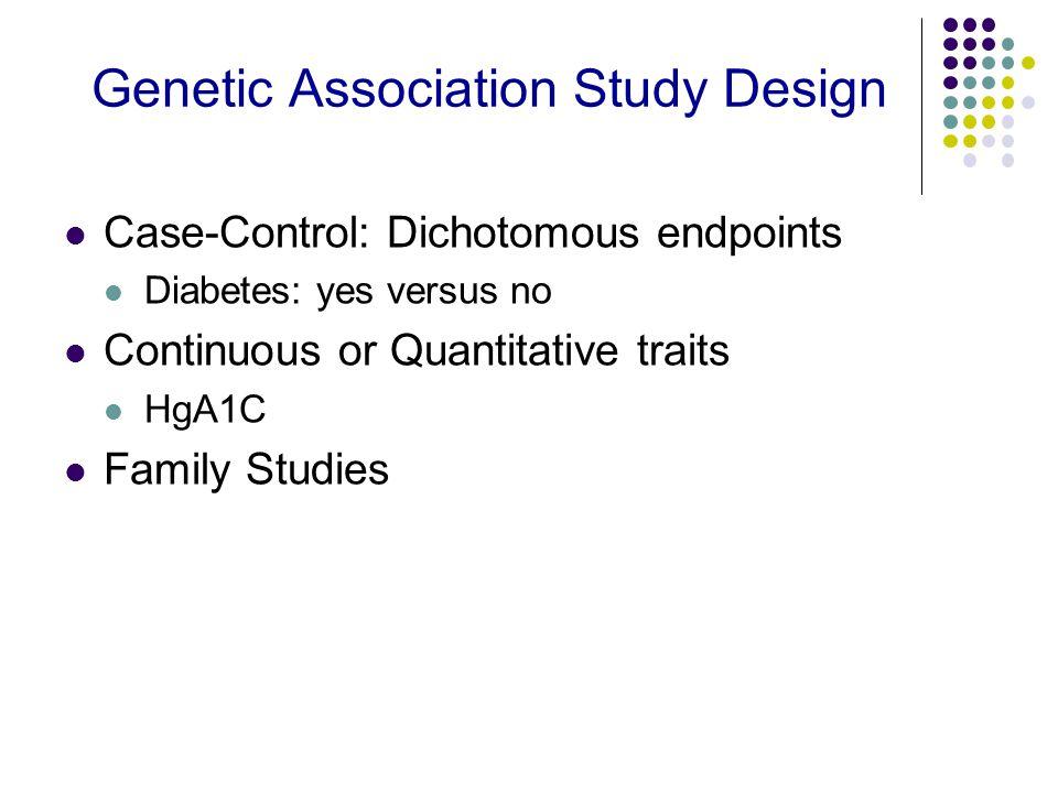 Genetic Association Study Design Case-Control: Dichotomous endpoints Diabetes: yes versus no Continuous or Quantitative traits HgA1C Family Studies