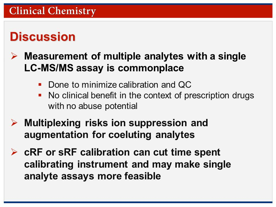 © Copyright 2009 by the American Association for Clinical Chemistry Discussion  Measurement of multiple analytes with a single LC-MS/MS assay is commonplace  Done to minimize calibration and QC  No clinical benefit in the context of prescription drugs with no abuse potential  Multiplexing risks ion suppression and augmentation for coeluting analytes  cRF or sRF calibration can cut time spent calibrating instrument and may make single analyte assays more feasible
