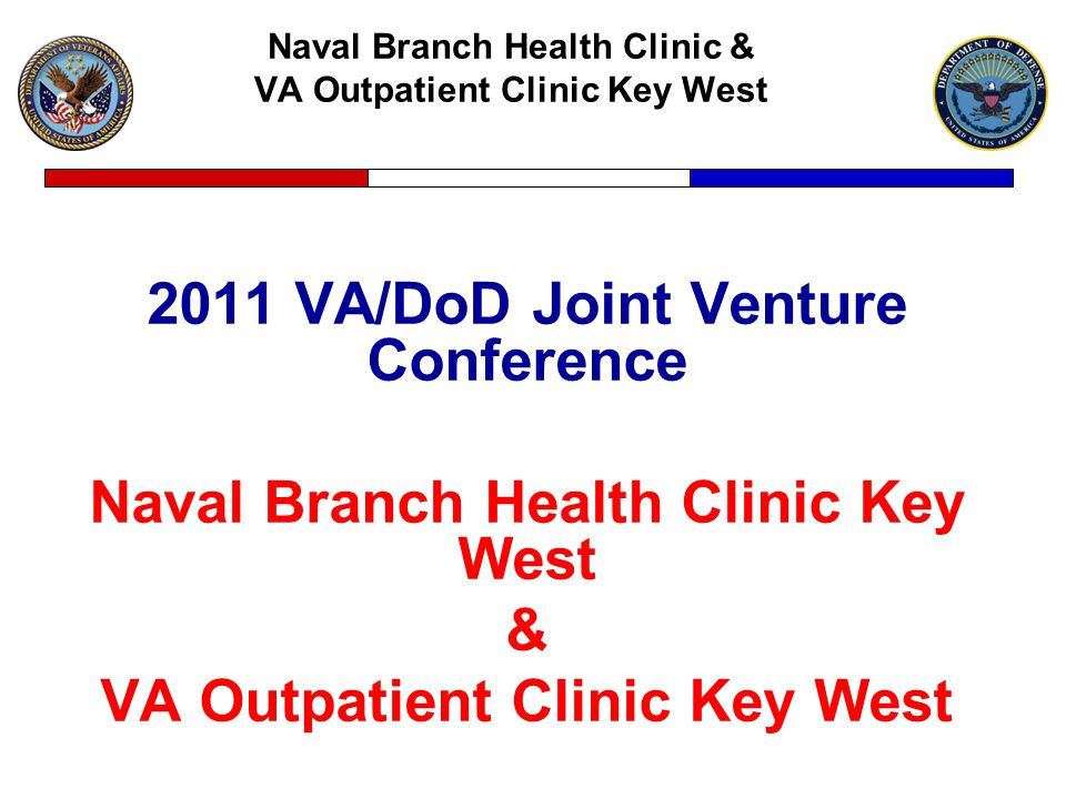 Naval Branch Health Clinic & VA Outpatient Clinic Key West 2011 VA/DoD Joint Venture Conference Naval Branch Health Clinic Key West & VA Outpatient Clinic Key West