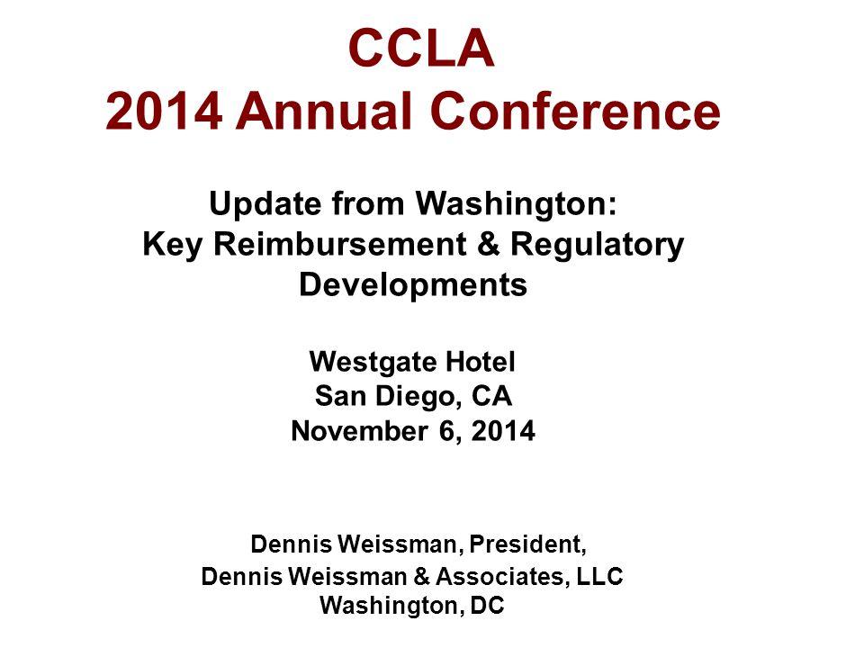 CCLA 2014 Annual Conference Update from Washington: Key Reimbursement & Regulatory Developments Westgate Hotel San Diego, CA November 6, 2014 Dennis Weissman, President, Dennis Weissman & Associates, LLC Washington, DC