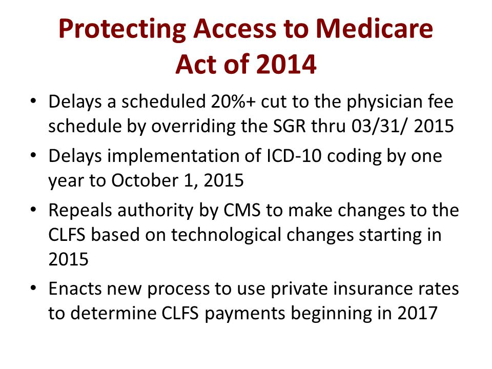 Protecting Access to Medicare Act of 2014 Delays a scheduled 20%+ cut to the physician fee schedule by overriding the SGR thru 03/31/ 2015 Delays implementation of ICD-10 coding by one year to October 1, 2015 Repeals authority by CMS to make changes to the CLFS based on technological changes starting in 2015 Enacts new process to use private insurance rates to determine CLFS payments beginning in 2017