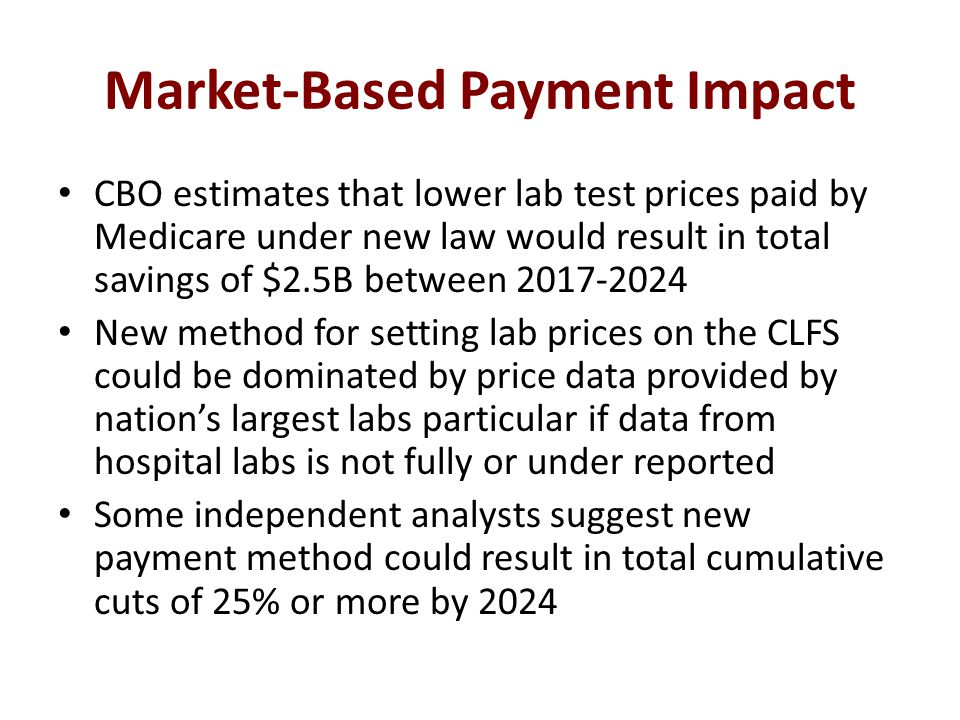 Market-Based Payment Impact CBO estimates that lower lab test prices paid by Medicare under new law would result in total savings of $2.5B between 2017-2024 New method for setting lab prices on the CLFS could be dominated by price data provided by nation's largest labs particular if data from hospital labs is not fully or under reported Some independent analysts suggest new payment method could result in total cumulative cuts of 25% or more by 2024