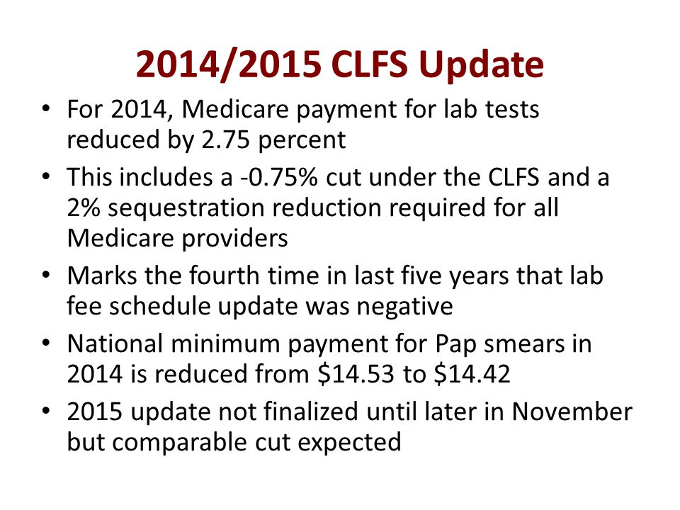 2014/2015 CLFS Update For 2014, Medicare payment for lab tests reduced by 2.75 percent This includes a -0.75% cut under the CLFS and a 2% sequestration reduction required for all Medicare providers Marks the fourth time in last five years that lab fee schedule update was negative National minimum payment for Pap smears in 2014 is reduced from $14.53 to $14.42 2015 update not finalized until later in November but comparable cut expected