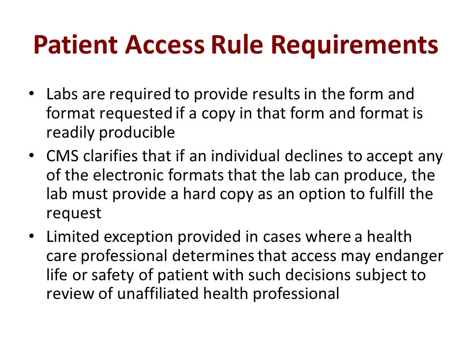 Patient Access Rule Requirements Labs are required to provide results in the form and format requested if a copy in that form and format is readily producible CMS clarifies that if an individual declines to accept any of the electronic formats that the lab can produce, the lab must provide a hard copy as an option to fulfill the request Limited exception provided in cases where a health care professional determines that access may endanger life or safety of patient with such decisions subject to review of unaffiliated health professional