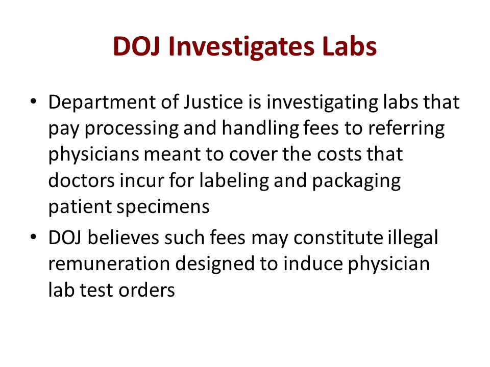 DOJ Investigates Labs Department of Justice is investigating labs that pay processing and handling fees to referring physicians meant to cover the costs that doctors incur for labeling and packaging patient specimens DOJ believes such fees may constitute illegal remuneration designed to induce physician lab test orders
