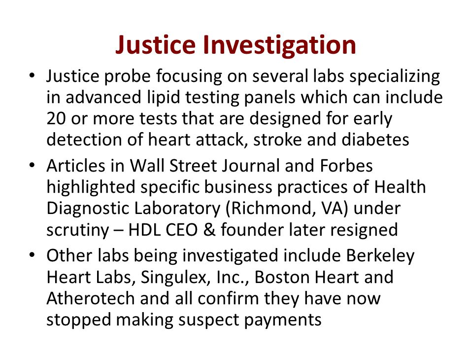 Justice Investigation Justice probe focusing on several labs specializing in advanced lipid testing panels which can include 20 or more tests that are designed for early detection of heart attack, stroke and diabetes Articles in Wall Street Journal and Forbes highlighted specific business practices of Health Diagnostic Laboratory (Richmond, VA) under scrutiny – HDL CEO & founder later resigned Other labs being investigated include Berkeley Heart Labs, Singulex, Inc., Boston Heart and Atherotech and all confirm they have now stopped making suspect payments