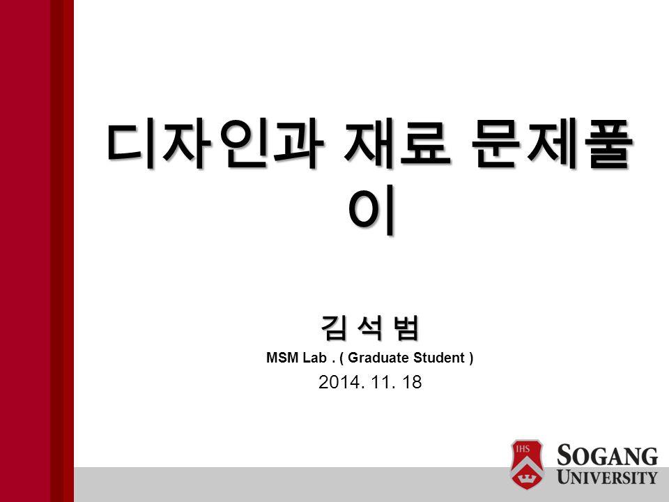 김 석 범 MSM Lab. ( Graduate Student ) 2014. 11. 18 디자인과 재료 문제풀 이