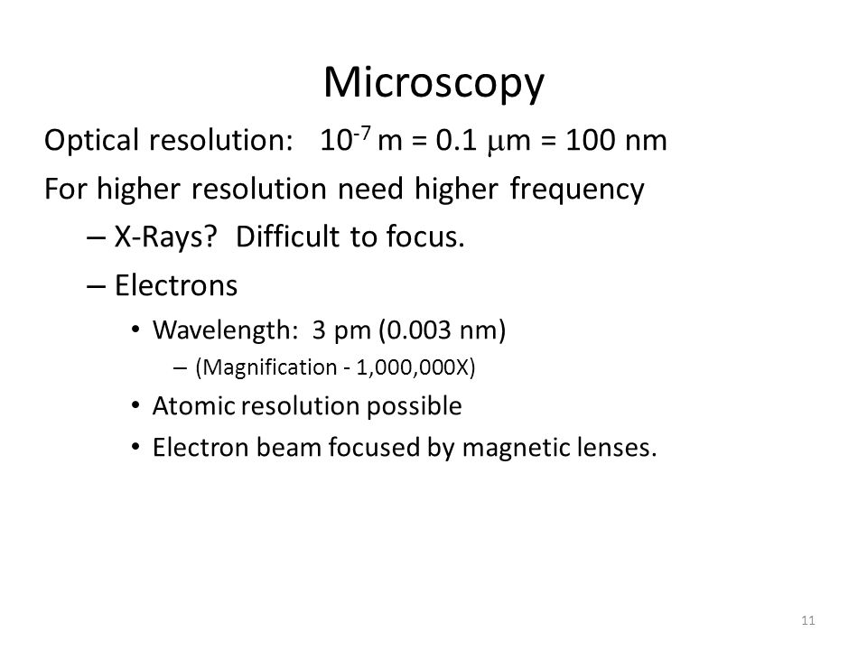 11 Microscopy Optical resolution: 10 -7 m = 0.1  m = 100 nm For higher resolution need higher frequency – X-Rays? Difficult to focus. – Electrons Wav