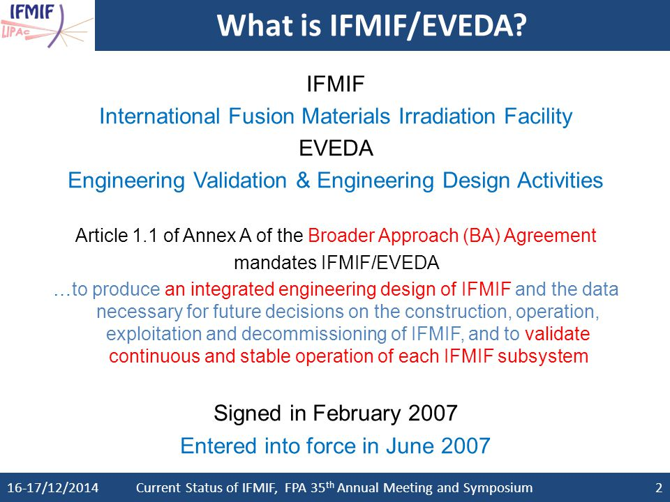 16-17/12/2014Current Status of IFMIF, FPA 35 th Annual Meeting and Symposium3 IFMIF through all technical steps IFMIF has successfully passed through all needed key steps Conceptual Design Activity (CDA) phase in 1995-1997 as a joint effort of the EU, Japan, RF and US Conceptual Design Evaluation (CDE) report in 1998 towards a design simplification and cost reduction Comprehensive Design Report (CDR) in 2004 co-written by a committee of EU, Japan, RF, US