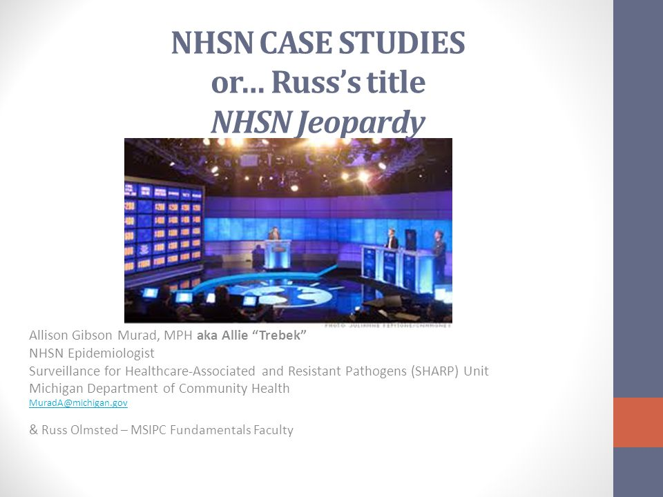 NHSN CASE STUDIES or… Russ's title NHSN Jeopardy Allison Gibson Murad, MPH aka Allie Trebek NHSN Epidemiologist Surveillance for Healthcare-Associated and Resistant Pathogens (SHARP) Unit Michigan Department of Community Health MuradA@michigan.gov & Russ Olmsted – MSIPC Fundamentals Faculty