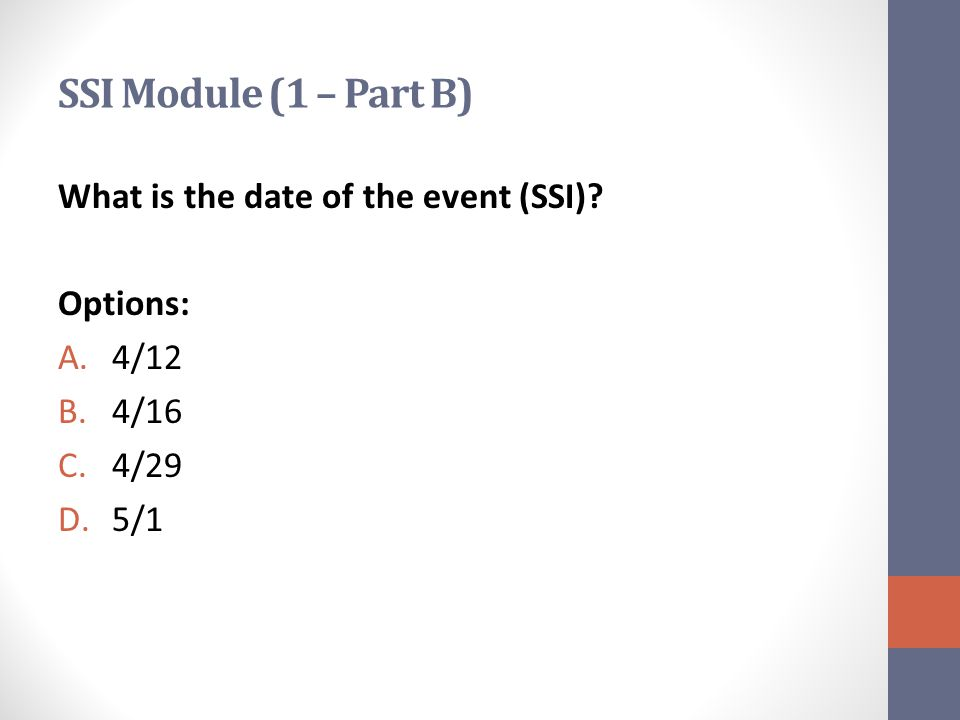 SSI Module (1 – Part B) What is the date of the event (SSI) Options: A.4/12 B.4/16 C.4/29 D.5/1