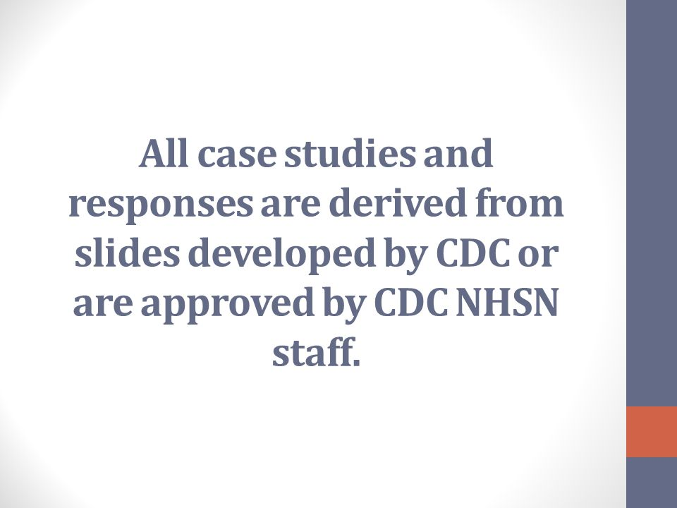 All case studies and responses are derived from slides developed by CDC or are approved by CDC NHSN staff.