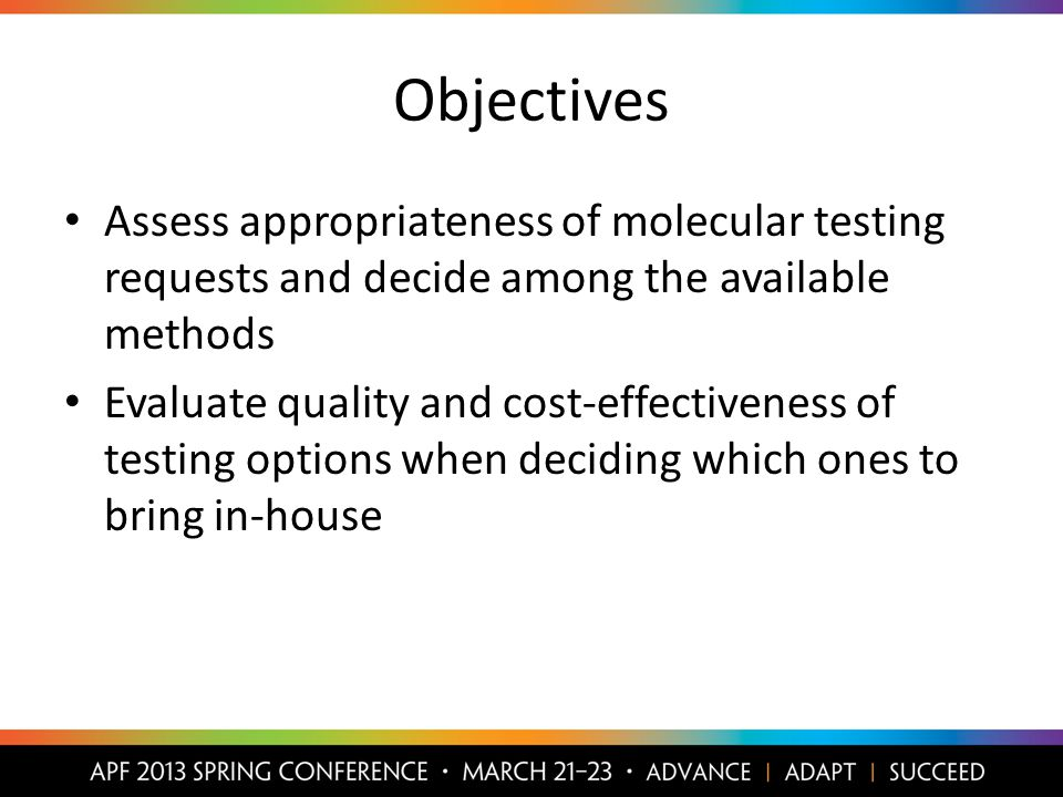 Objectives Assess appropriateness of molecular testing requests and decide among the available methods Evaluate quality and cost-effectiveness of testing options when deciding which ones to bring in-house
