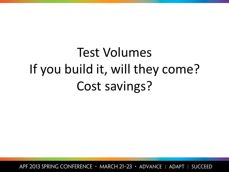 Test Volumes If you build it, will they come Cost savings