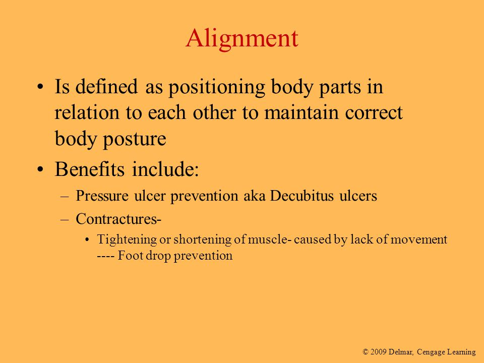 © 2009 Delmar, Cengage Learning Alignment Is defined as positioning body parts in relation to each other to maintain correct body posture Benefits inc