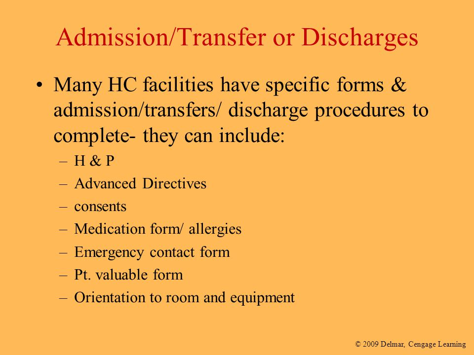 © 2009 Delmar, Cengage Learning Admission/Transfer or Discharges Many HC facilities have specific forms & admission/transfers/ discharge procedures to