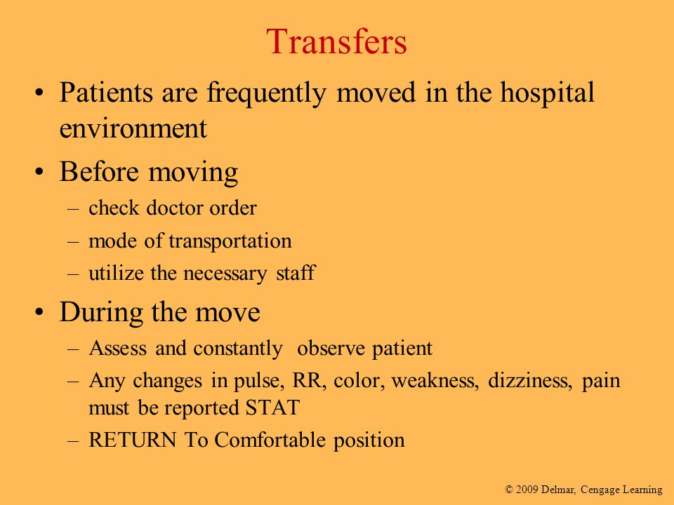 © 2009 Delmar, Cengage Learning Transfers Patients are frequently moved in the hospital environment Before moving –check doctor order –mode of transpo