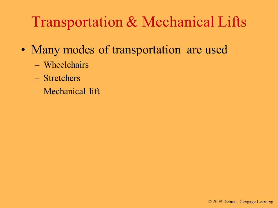 © 2009 Delmar, Cengage Learning Transportation & Mechanical Lifts Many modes of transportation are used –Wheelchairs –Stretchers –Mechanical lift