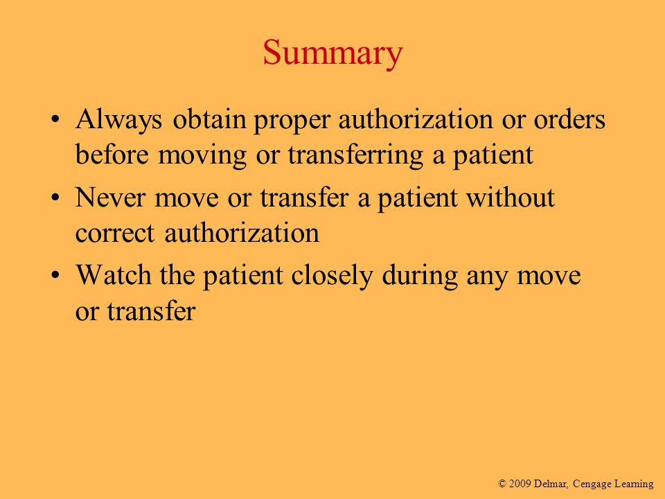 © 2009 Delmar, Cengage Learning Summary Always obtain proper authorization or orders before moving or transferring a patient Never move or transfer a